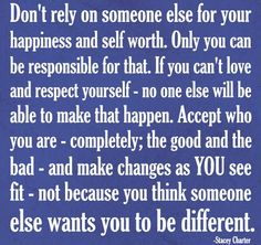 Don't reply on someone else for your happiness and self worth. Only you are responsible for that.