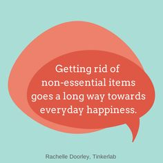 "Ain't that the truth! --> ""Getting rid of non-essential items goes a long way towards everyday happiness."" Rachelle Doorley, Tinkerlab"