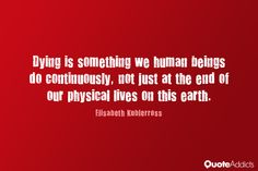 Dying is something we human beings do continuously, not just at the end of our physical lives on this earth. ~ Elisabeth Kübler- Ross