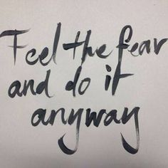 Feel the fear and do it anyway. One of my favorite quotes of all time. But easier said than done