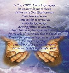 KJV PSALM 31:5-8 - 5 Into thine hand I commit my spirit: thou hast redeemed me, O Lord God of truth. 6 I have hated them that regard lying vanities : but I trust in the Lord. 7 I will be glad and rejoice in thy mercy : for thou has considered my trouble ; thou has known my soul in adversities ; 8 And hast not shut me up into the hand of the enemy : thou hast set my feet in a large room.