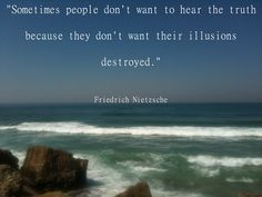 """""""Sometimes people don't want to hear the truth because they don't want their illusions destroyed.""""    Author: Friedrich Nietzshe"""