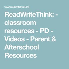 ReadWriteThink:   - classroom resources   - PD   - Videos   - Parent & Afterschool Resources