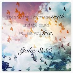 The truth will set you free.  - John 8:32