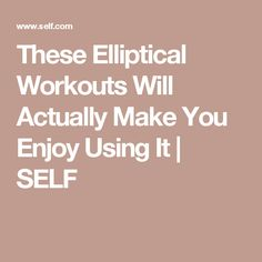 These Elliptical Workouts Will Actually Make You Enjoy Using It | SELF