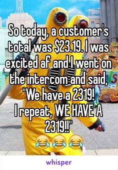 "So today, a customer's total was $23.19. I was excited af and I went on the intercom and said, ""We have a 2319! I repeat, WE HAVE A 2319!!"""