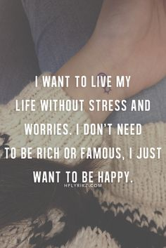 I want to live my life without stress and worries. I just want to be happy.