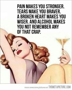 And alcohol makes you not remember any of that crap