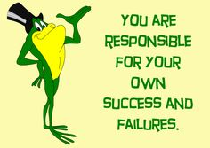 It's easy to assign blame when life isn't going your way, instead of accepting responsibility for your own doing. You are responsible for your own success and failures.