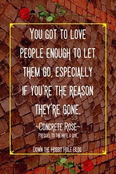 "Concrete Rose Discussion Questions and Review with Concrete Rose Curriculum - ""You got to love people enough to let them go, especially if you're the reason they're gone."" Concrete Rose quote. Angie Thomas love quote. Concrete Rose is the prequel to the award winning book The Hate U Give. The Hobbit, Hobbit Hole, Concrete Rose, Quiz With Answers, Rose Quotes, Best Quotes From Books, Books For Self Improvement, Why Read, Award Winning Books"