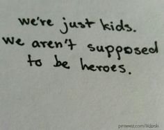 """I always thought i'd be some sort of hero by now."" ""We're just kids. We're not supposed to be heros."""