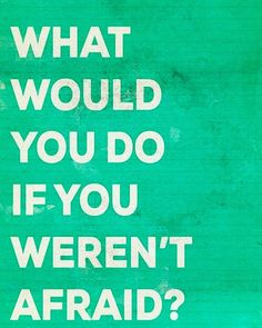 Say what you would do if you weren't afraid.