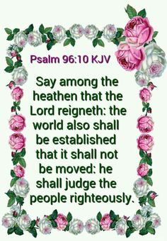 Psalm 96:10 KJV Say among the heathen that the Lord reigneth: the world also shall be established that it shall not be moved: he shall judge the people righteously.