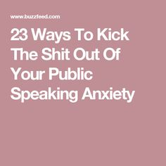 23 Ways To Kick The Shit Out Of Your Public Speaking Anxiety