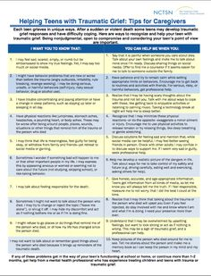 Helping Teens with Traumatic Grief: Tips for Caregivers < resource developed by the National Child Traumatic Stress Network: Each teen grieves in unique ways. After a sudden or violent death some teens may develop traumatic grief responses and have difficulty coping. Ways to recognize and help a teen with traumatic grief.