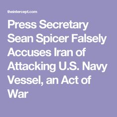 Press Secretary Sean Spicer Falsely Accuses Iran of Attacking U.S. Navy Vessel, an Act of War