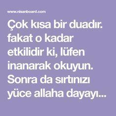 Çok kısa bir duadır. fakat o kadar etkilidir ki, lüfen inanarak okuyun. Sonra da sırtınızı yüce allaha dayayın. Bu duayı aklınıza geldikçe her zaman... My Dua, Allah Islam, Pray, Quotes, Faith, Rage, Short Prayers, Parenting, Culture