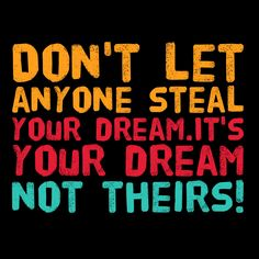 Don't let anyone steal your dream.  It's your dream not theirs!