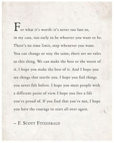 Scott Fitzgerald wise words that read: For what it's worth: it's never too late or, in my case, too early to be whoever you want to Now Quotes, Great Quotes, Words Quotes, Quotes To Live By, Life Quotes, Inspirational Quotes, Timing Quotes, Great Gatsby Quotes, Change Quotes