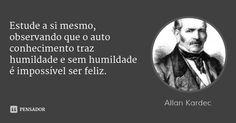 Estude a si mesmo, observando que o auto conhecimento traz humildade e sem humildade é impossível ser feliz.... Frase de Allan Kardec.