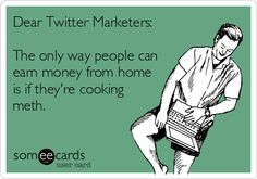 Dear Twitter Marketers: The only way people can earn money from home is if they're cooking meth.