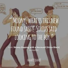 """""Moony, what is this new found sass?!"" Sirius said looking to the boy."" - from Skinny Dipping with a Mermaid {Sirius Black} (on Wattpad) https://www.wattpad.com/214073958?utm_source=ios&utm_medium=pinterest&utm_content=share_quote&wp_page=quote&wp_uname=lilylunaPercabeth&wp_originator=Q%2BnVj3POcZgkyXCFKRxCuISGjT5Clgmpso0ETsmzm9M1uJdUsO12czgE4aI6WRmnrFX2zMX24s6k0wi1rH88gpLVojWXtR40%2BKtZ%2FD77g%2F7c2hQWlBc6d%2BNf9E5LRXwU #quote #wattpad"