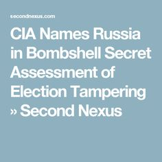 CIA Names Russia in Bombshell Secret Assessment of Election Tampering » Second Nexus