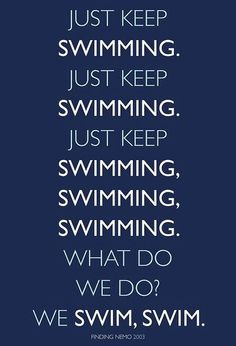Just keep swimming. ~Dory   I posted this becuaus ei love Dory from finding nemo.