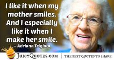 """""""I like it when my mother smiles. And I especially like it when I make her smile. Smile Quotes, Mom Quotes, Adriana Trigiani, Wise People, Make Her Smile, Sharing Quotes, Picture Quotes, Inspire Me, In This World"""