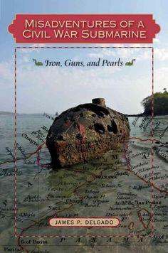 Misadventures of a Civil War Submarine: Iron, Guns, and s