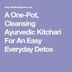 A One-Pot, Cleansing Ayurvedic Kitchari For An Easy Everyday Detox