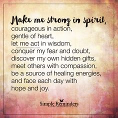 Be a source of healing Make me strong in spirit, courageous in action, gentle of heart, let me act in wisdom, conquer my fear and doubt, discover my own hidden gifts, meet others with compassion, be a source of healing energies, and face each day with hope and joy. — Unknown Author