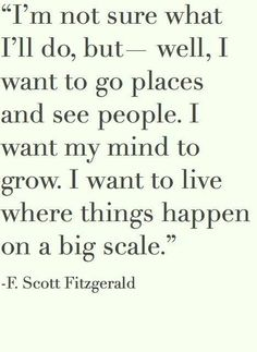 I'm note sure what I'll do but--well, I want to go places and see people. I want my mind to grow. I want to live where things happen on a big scale.