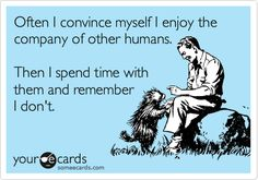 Funny Cry for Help Ecard: Often I convince myself I enjoy the company of other humans. Then I spend time with them and remember I don't.