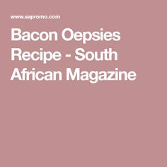 Bacon Oepsies Recipe - South African Magazine