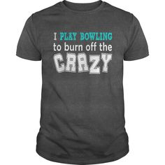 I PLAY BOWLING TO BURN OFF THE CRAZY