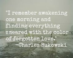 I remember awakening one morning and finding everything smeared with the color of forgotten love. -Charles Bukowski