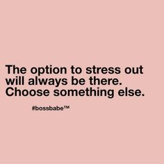 Inspirational Quotes - The option to streess out will always be there