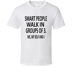Smart People Walk In Groups Of 3 Me My Self And I Funny Tshirt
