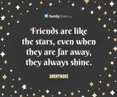 Friends are like the stars, even when they are far away, they always shine. -Anonymous.