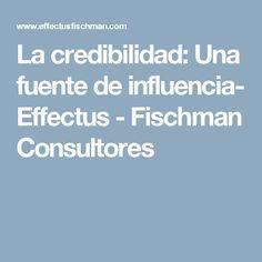 La credibilidad: Una fuente de influencia- Effectus - Fischman Consultores