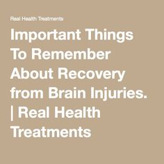 Important Things To Remember About Recovery from Brain Injuries. | Real Health Treatments