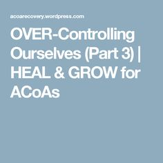 OVER-Controlling Ourselves (Part 3) | HEAL & GROW for ACoAs