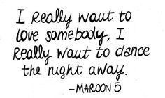 I really wanna love somebody, I really wanna dance the night away! - Maroon 5 Love Somebody <3