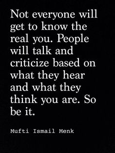 Not everyonw will get to know the real you. People will talk & criticize based on what they hear & what they think you are. SO BE IT !