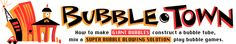 Become a bubble blowing expert here in Bubble Town. You will find building instructions for a very special bubble blowing tube, learn how to mix industrial strength bubble solutions, play bubble games, and have fun.