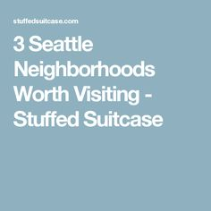 3 Seattle Neighborhoods Worth Visiting - Stuffed Suitcase