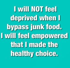 I will NOT feel deprived! I am empowering myself by making the right choices for ME!