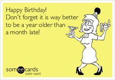 Happy Birthday! Don't forget it is way better to be a year older than a month late!