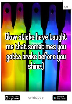 Glow sticks have taught me that sometimes you gotta brake before you shine:)